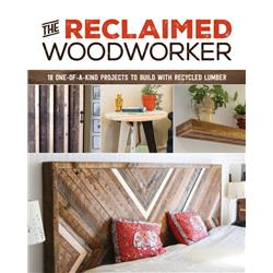 Reclaimed Woodworker: 18 One-Of-A-Kind Projects To Build With Recycled Lumber by Chris Gleason