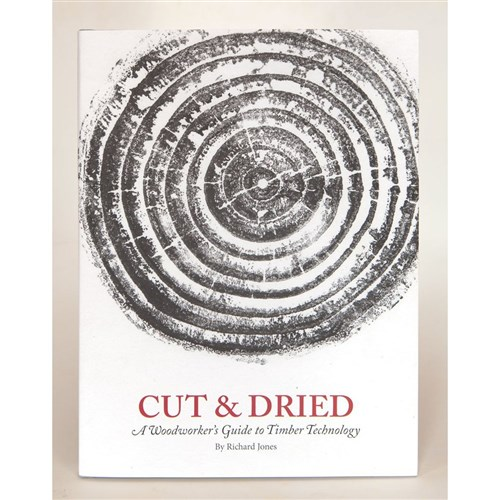 Cut & Dried: A Woodworker's Guide to Timber Technology by Richard Jones