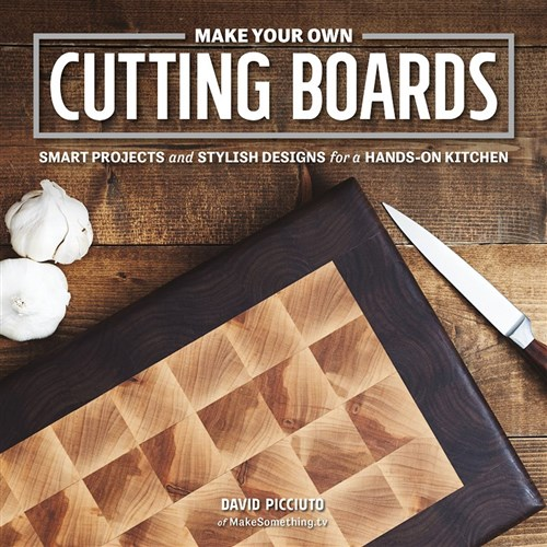 Make Your Own Cutting Boards: Smart Projects and Stylish Designs for the Hands-On Kitchen by David Picciuto